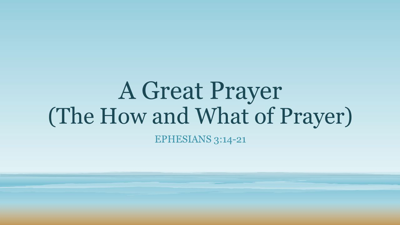 A Great Prayer (The How and What of Prayer) EPHESIANS 3:14-21