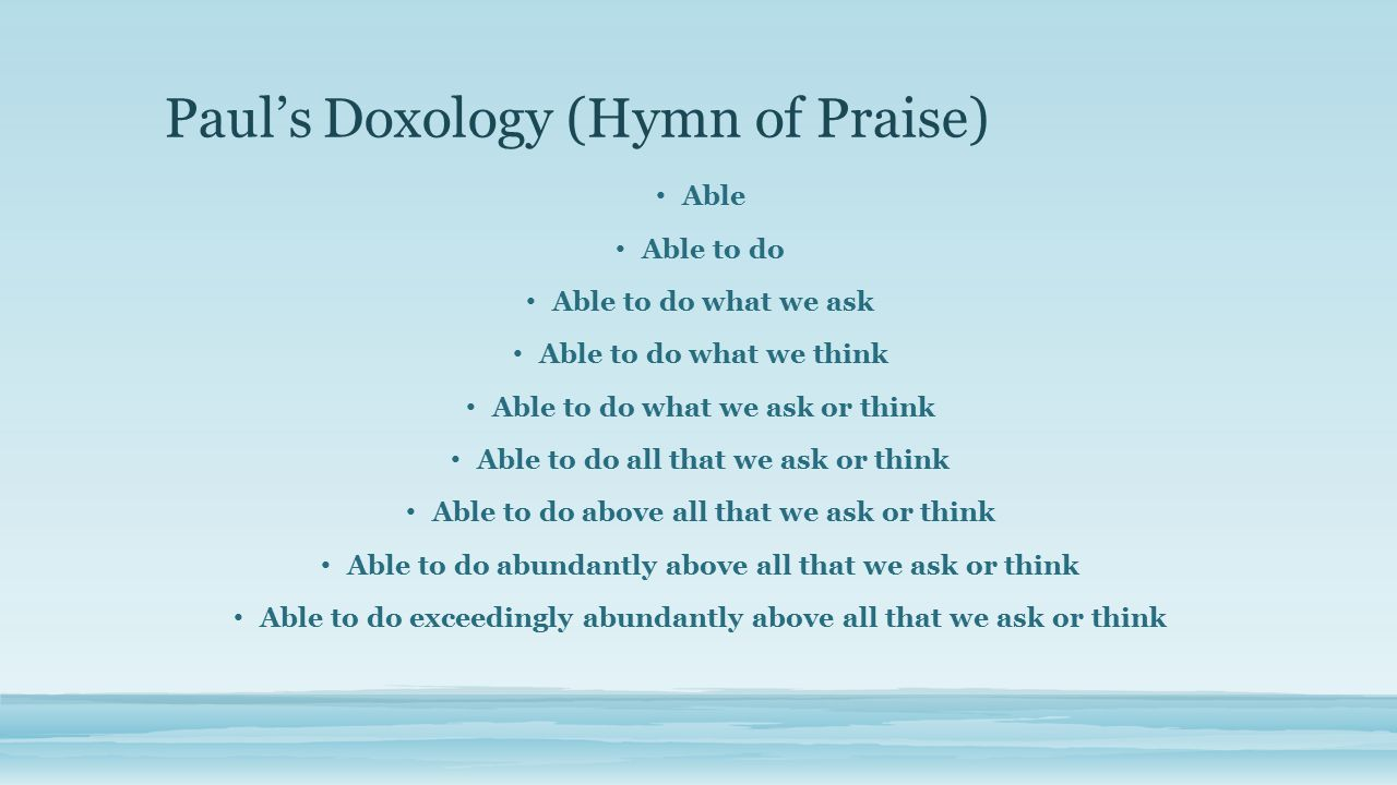 Paul's Doxology (Hymn of Praise) Able Able to do Able to do what we ask Able to do what we think Able to do what we ask or think Able to do all that we ask or think Able to do above all that we ask or think Able to do abundantly above all that we ask or think Able to do exceedingly abundantly above all that we ask or think