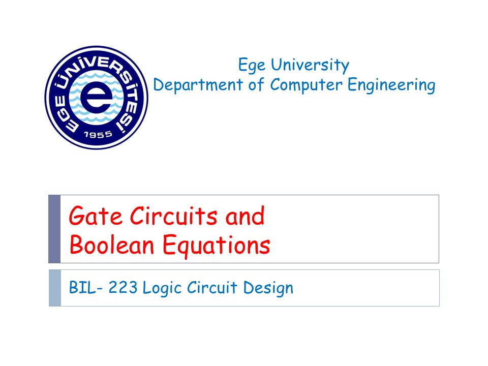 Gate Circuits and Boolean Equations BIL- 223 Logic Circuit Design Ege University Department of Computer Engineering