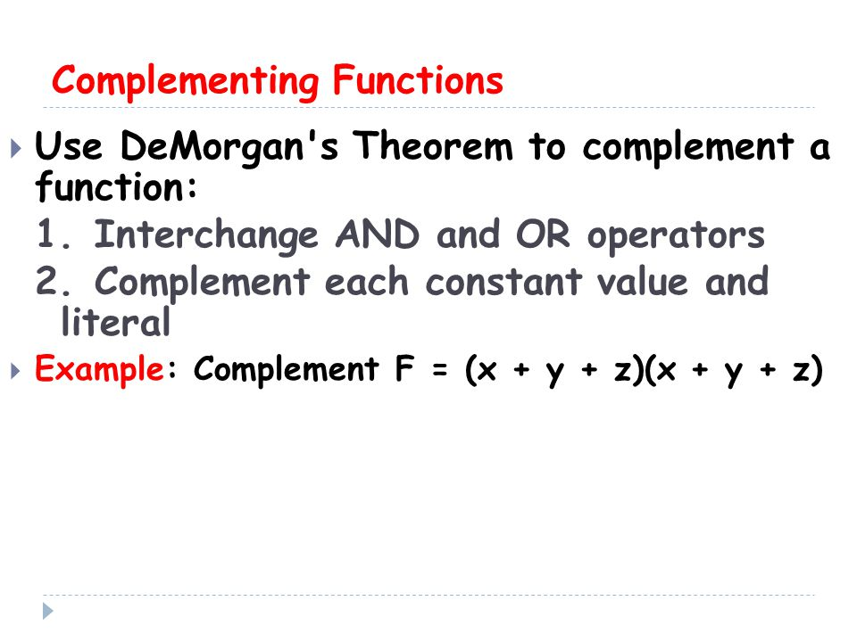 Complementing Functions  Use DeMorgan s Theorem to complement a function: 1.Interchange AND and OR operators 2.Complement each constant value and literal  Example: Complement F = (x + y + z)(x + y + z)