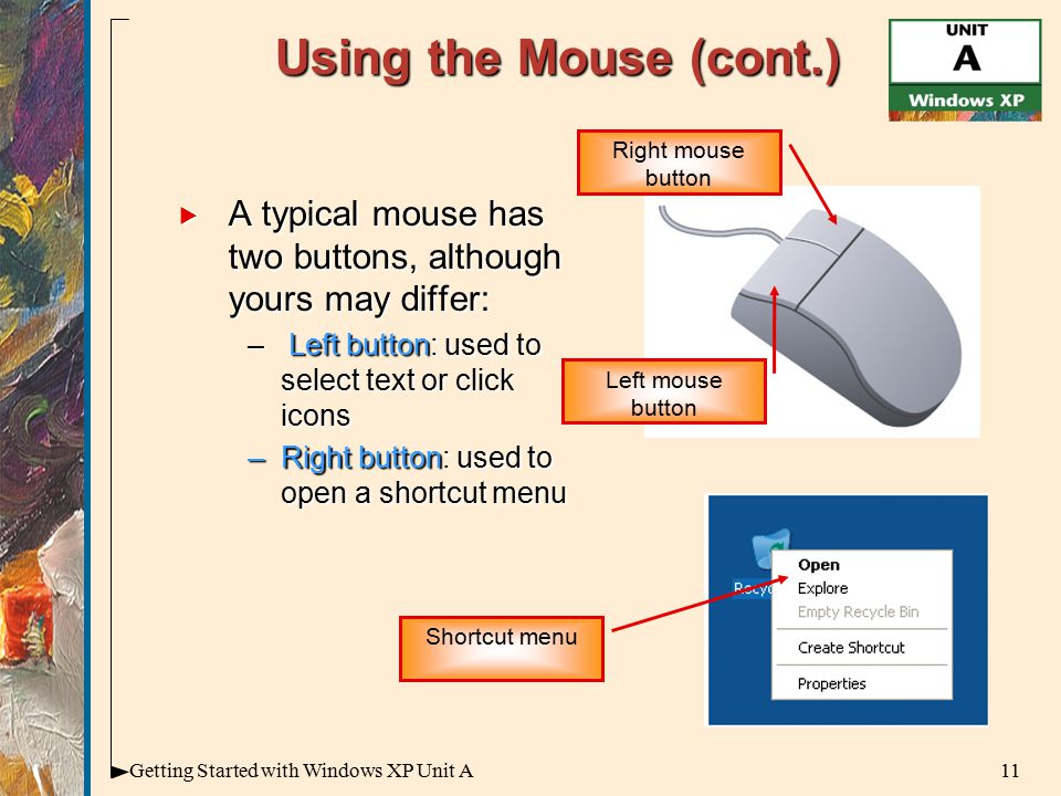 11Getting Started with Windows XP Unit A Using the Mouse (cont.)  A typical mouse has two buttons, although yours may differ: – Left button: used to select text or click icons –Right button: used to open a shortcut menu Left mouse button Right mouse button Shortcut menu