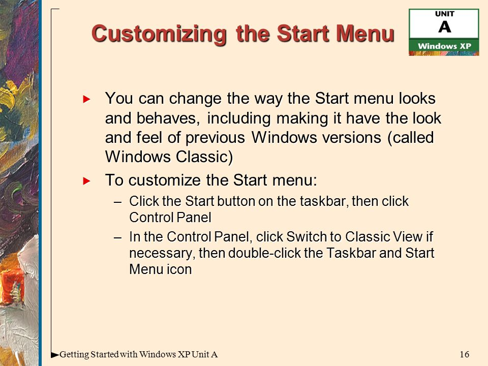 16Getting Started with Windows XP Unit A Customizing the Start Menu  You can change the way the Start menu looks and behaves, including making it have the look and feel of previous Windows versions (called Windows Classic)  To customize the Start menu: –Click the Start button on the taskbar, then click Control Panel –In the Control Panel, click Switch to Classic View if necessary, then double-click the Taskbar and Start Menu icon