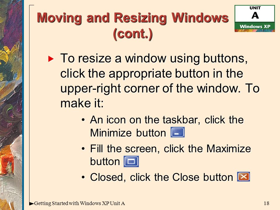 18Getting Started with Windows XP Unit A Moving and Resizing Windows (cont.)  To resize a window using buttons, click the appropriate button in the upper-right corner of the window.