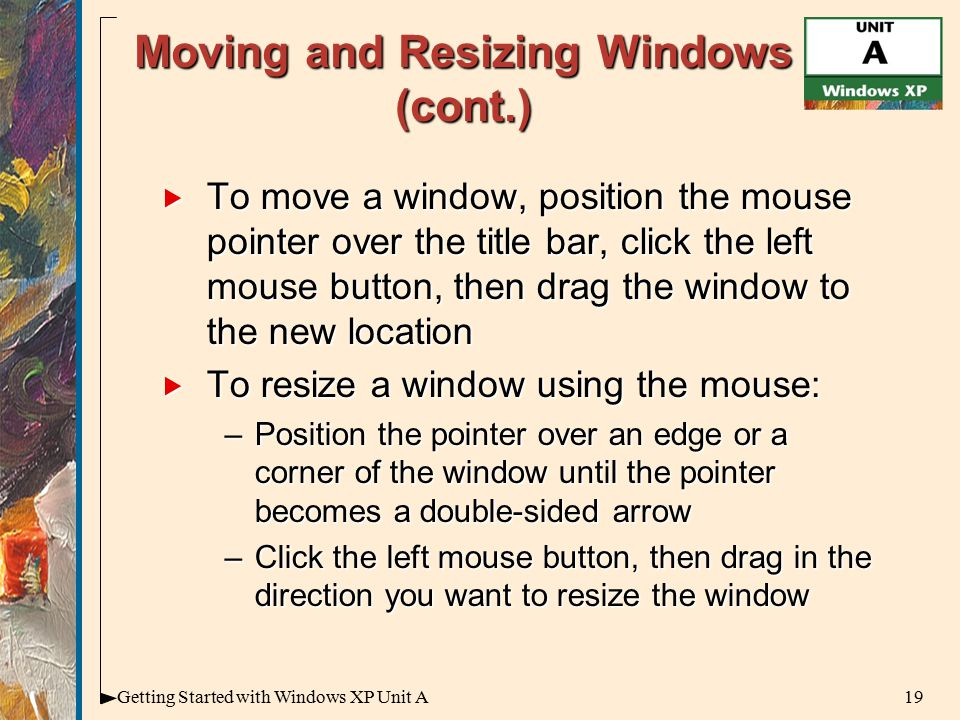 19Getting Started with Windows XP Unit A Moving and Resizing Windows (cont.)  To move a window, position the mouse pointer over the title bar, click the left mouse button, then drag the window to the new location  To resize a window using the mouse: –Position the pointer over an edge or a corner of the window until the pointer becomes a double-sided arrow –Click the left mouse button, then drag in the direction you want to resize the window