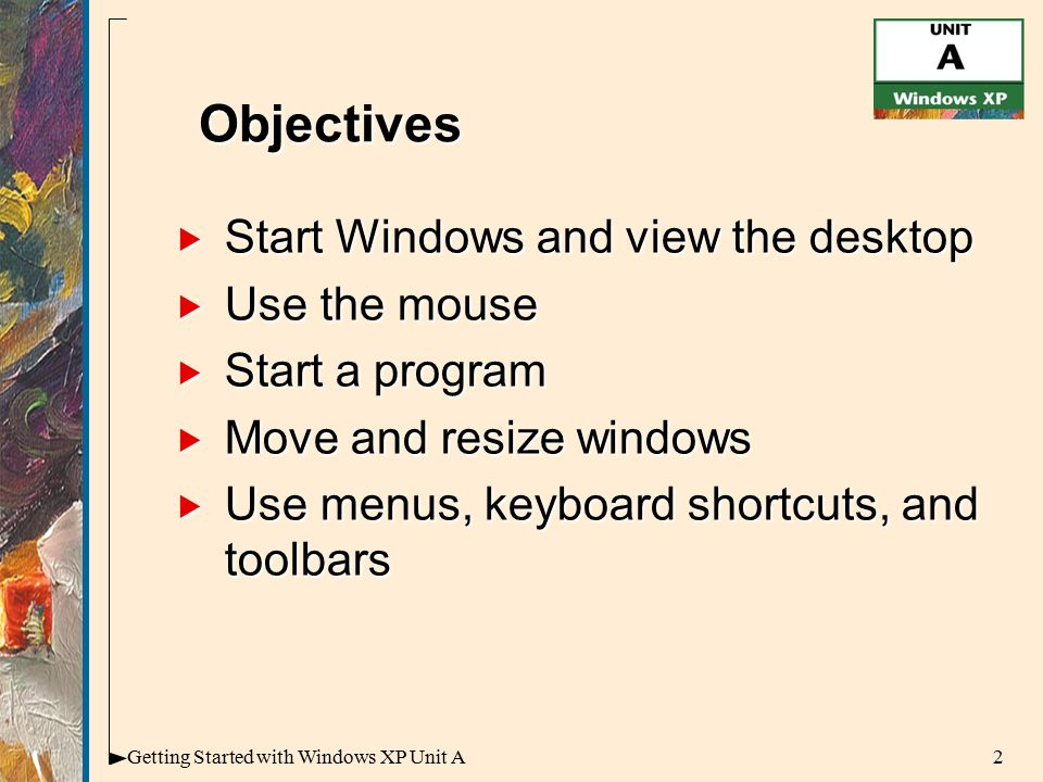 2Getting Started with Windows XP Unit A  Start Windows and view the desktop  Use the mouse  Start a program  Move and resize windows  Use menus, keyboard shortcuts, and toolbars Objectives