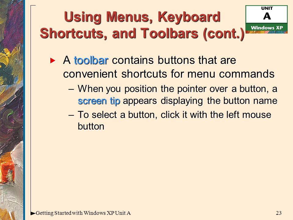 23Getting Started with Windows XP Unit A Using Menus, Keyboard Shortcuts, and Toolbars (cont.)  A toolbar contains buttons that are convenient shortcuts for menu commands –When you position the pointer over a button, a screen tip appears displaying the button name –To select a button, click it with the left mouse button
