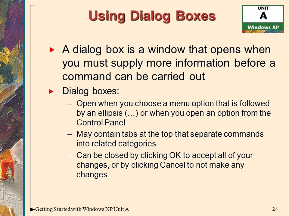 24Getting Started with Windows XP Unit A Using Dialog Boxes  A dialog box is a window that opens when you must supply more information before a command can be carried out  Dialog boxes: –Open when you choose a menu option that is followed by an ellipsis (…) or when you open an option from the Control Panel –May contain tabs at the top that separate commands into related categories –Can be closed by clicking OK to accept all of your changes, or by clicking Cancel to not make any changes