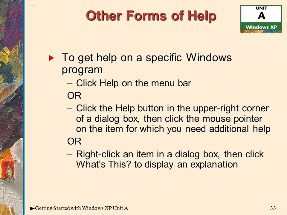 33Getting Started with Windows XP Unit A Other Forms of Help  To get help on a specific Windows program –Click Help on the menu bar OR –Click the Help button in the upper-right corner of a dialog box, then click the mouse pointer on the item for which you need additional help OR –Right-click an item in a dialog box, then click What's This.