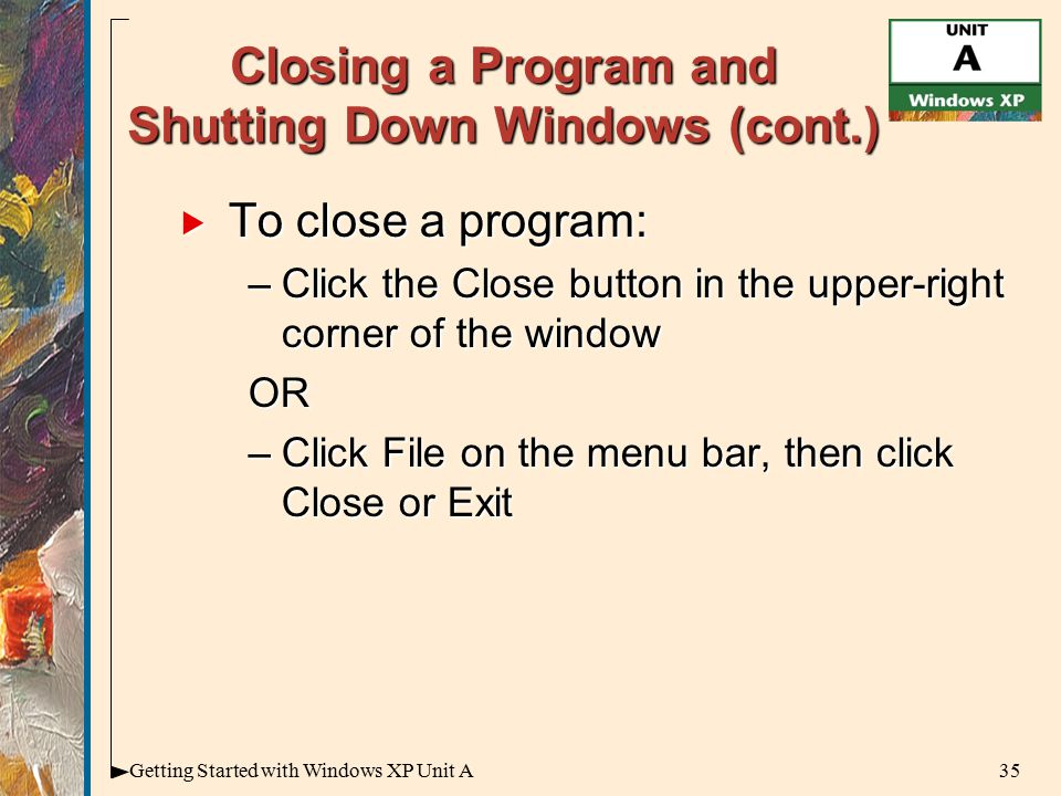 35Getting Started with Windows XP Unit A Closing a Program and Shutting Down Windows (cont.)  To close a program: –Click the Close button in the upper-right corner of the window OR –Click File on the menu bar, then click Close or Exit