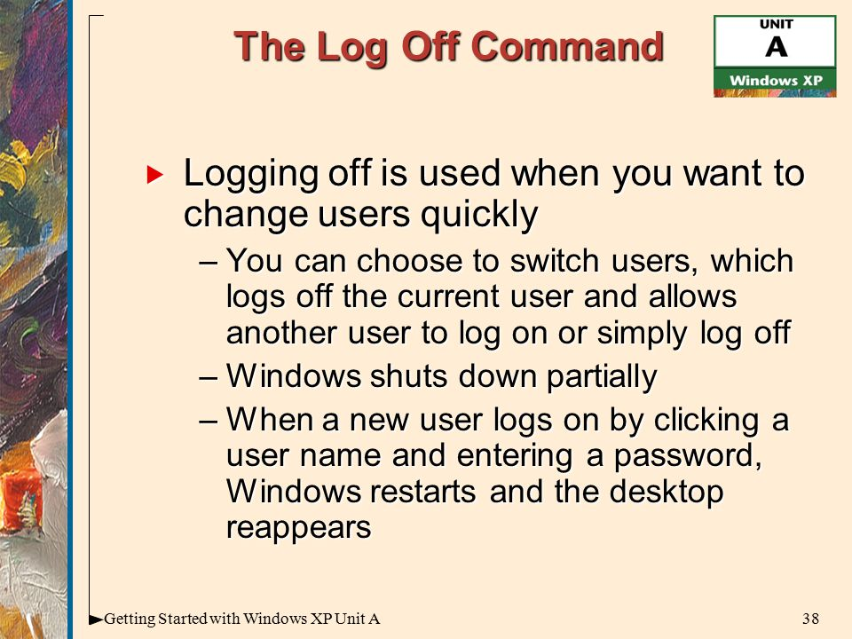 38Getting Started with Windows XP Unit A The Log Off Command  Logging off is used when you want to change users quickly –You can choose to switch users, which logs off the current user and allows another user to log on or simply log off –Windows shuts down partially –When a new user logs on by clicking a user name and entering a password, Windows restarts and the desktop reappears