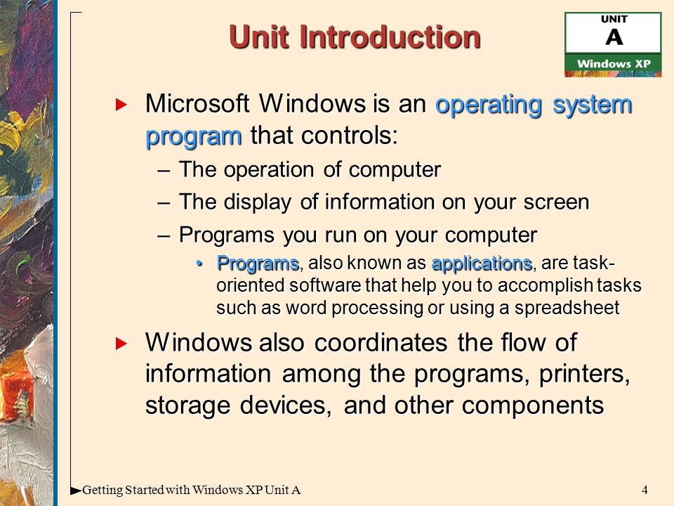 4Getting Started with Windows XP Unit A Unit Introduction  Microsoft Windows is an operating system program that controls: –The operation of computer –The display of information on your screen –Programs you run on your computer Programs, also known as applications, are task- oriented software that help you to accomplish tasks such as word processing or using a spreadsheetPrograms, also known as applications, are task- oriented software that help you to accomplish tasks such as word processing or using a spreadsheet  Windows also coordinates the flow of information among the programs, printers, storage devices, and other components