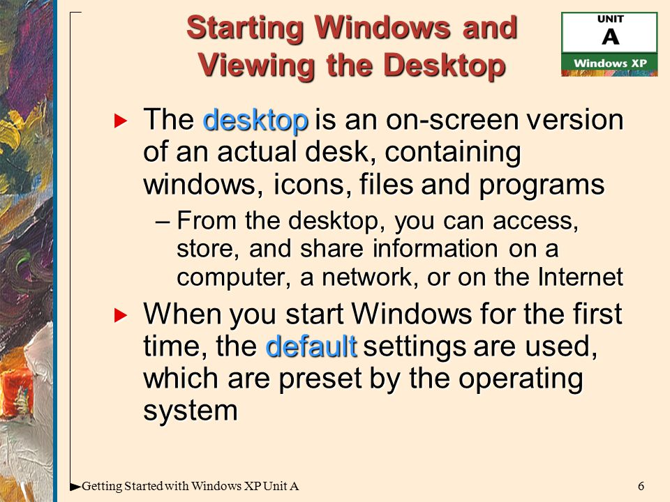 6Getting Started with Windows XP Unit A Starting Windows and Viewing the Desktop  The desktop is an on-screen version of an actual desk, containing windows, icons, files and programs –From the desktop, you can access, store, and share information on a computer, a network, or on the Internet  When you start Windows for the first time, the default settings are used, which are preset by the operating system