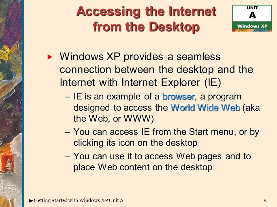 9Getting Started with Windows XP Unit A Accessing the Internet from the Desktop  Windows XP provides a seamless connection between the desktop and the Internet with Internet Explorer (IE) –IE is an example of a browser, a program designed to access the World Wide Web (aka the Web, or WWW) –You can access IE from the Start menu, or by clicking its icon on the desktop –You can use it to access Web pages and to place Web content on the desktop
