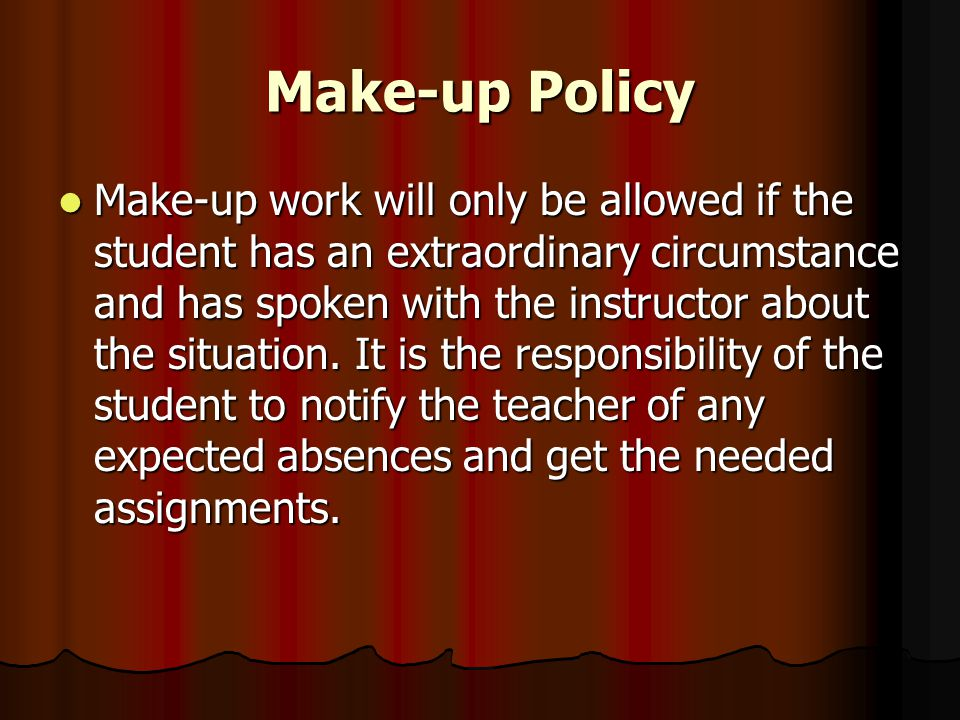 Make-up Policy Make-up work will only be allowed if the student has an extraordinary circumstance and has spoken with the instructor about the situation.