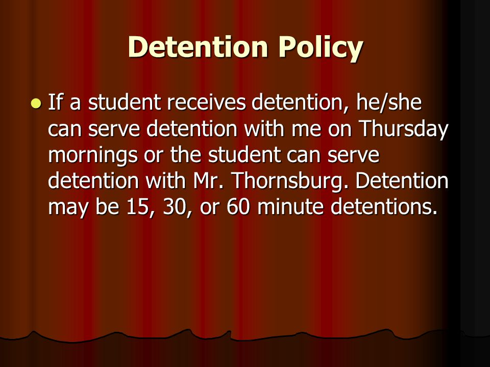 Detention Policy If a student receives detention, he/she can serve detention with me on Thursday mornings or the student can serve detention with Mr.