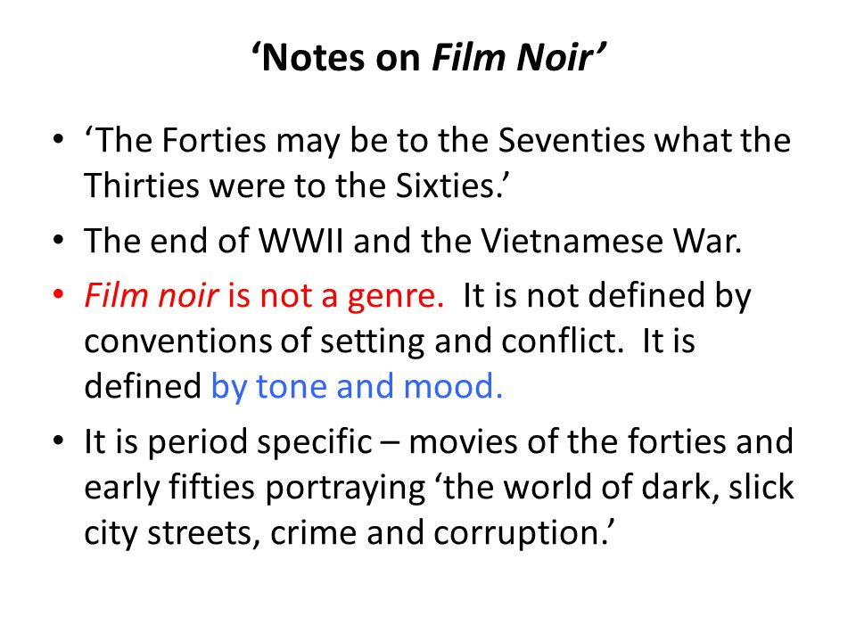 'Notes on Film Noir' 'The Forties may be to the Seventies what the Thirties were to the Sixties.' The end of WWII and the Vietnamese War.