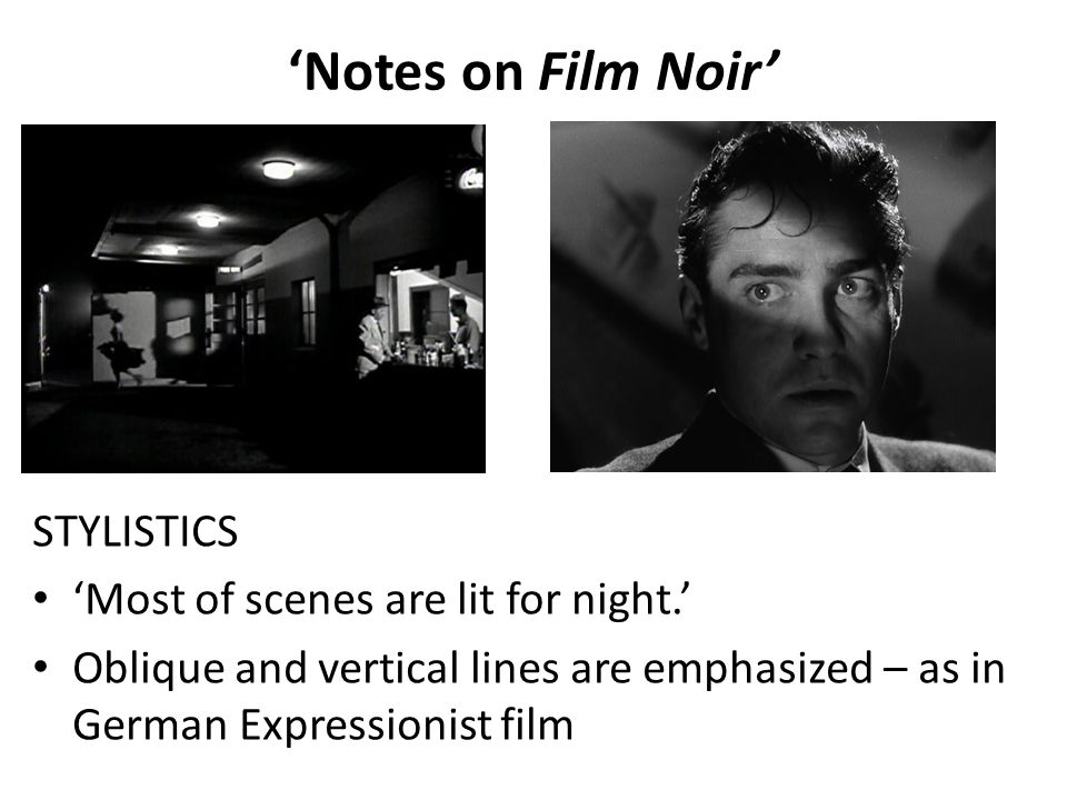 'Notes on Film Noir' STYLISTICS 'Most of scenes are lit for night.' Oblique and vertical lines are emphasized – as in German Expressionist film