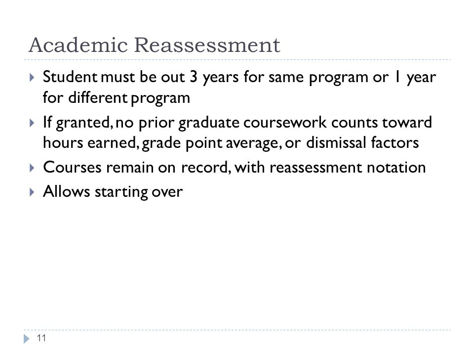 Academic Reassessment 11  Student must be out 3 years for same program or 1 year for different program  If granted, no prior graduate coursework counts toward hours earned, grade point average, or dismissal factors  Courses remain on record, with reassessment notation  Allows starting over