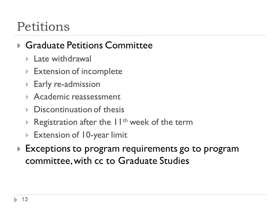 Petitions 13  Graduate Petitions Committee  Late withdrawal  Extension of incomplete  Early re-admission  Academic reassessment  Discontinuation of thesis  Registration after the 11 th week of the term  Extension of 10-year limit  Exceptions to program requirements go to program committee, with cc to Graduate Studies