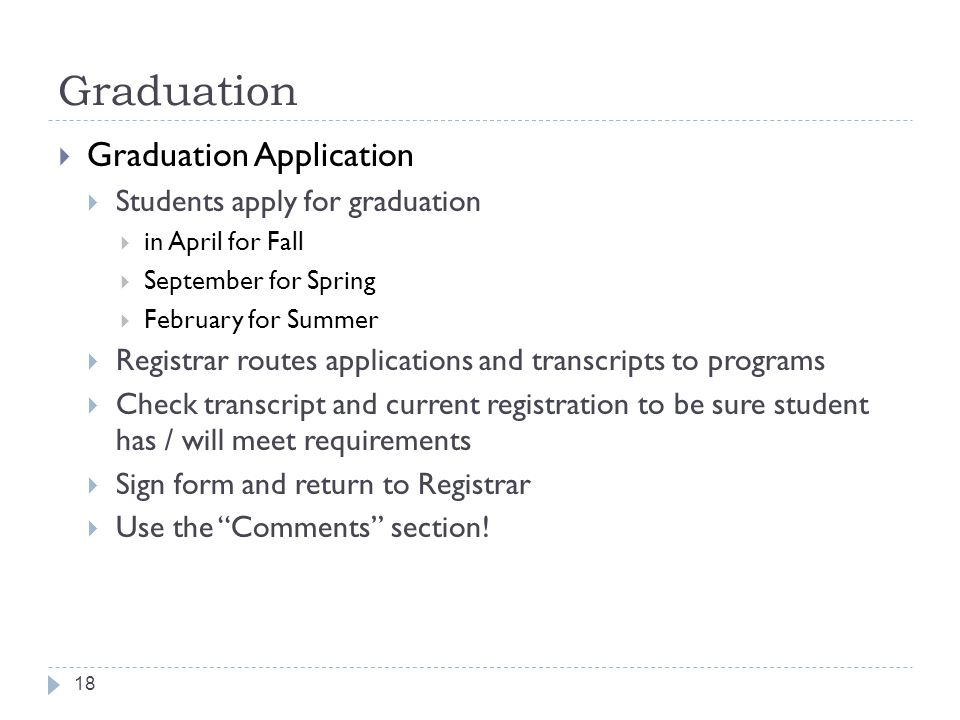 Graduation 18  Graduation Application  Students apply for graduation  in April for Fall  September for Spring  February for Summer  Registrar routes applications and transcripts to programs  Check transcript and current registration to be sure student has / will meet requirements  Sign form and return to Registrar  Use the Comments section!