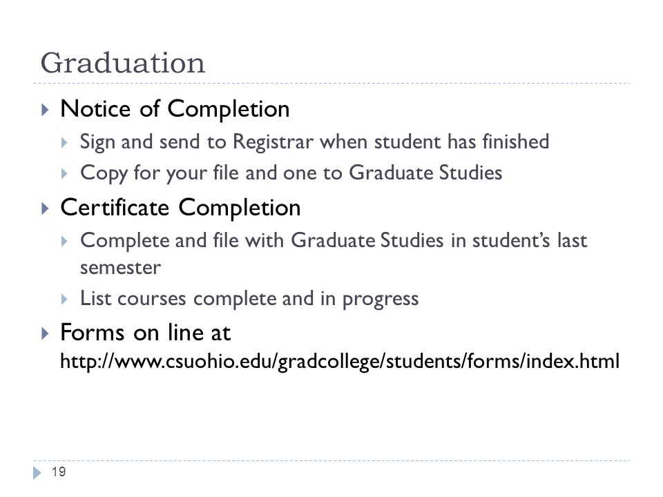 Graduation 19  Notice of Completion  Sign and send to Registrar when student has finished  Copy for your file and one to Graduate Studies  Certificate Completion  Complete and file with Graduate Studies in student's last semester  List courses complete and in progress  Forms on line at