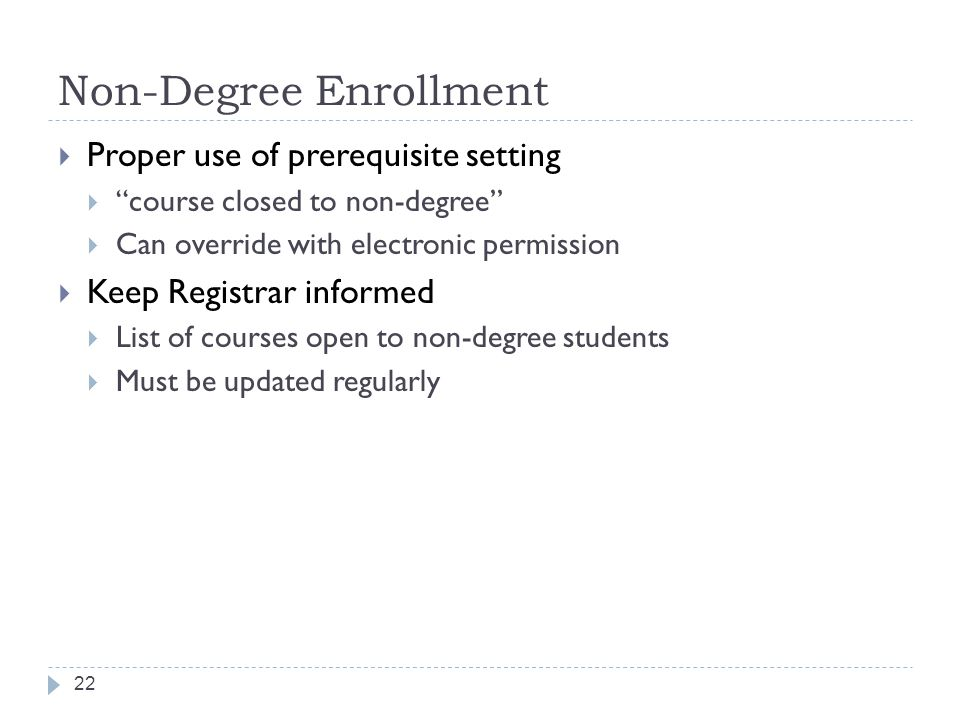 Non-Degree Enrollment 22  Proper use of prerequisite setting  course closed to non-degree  Can override with electronic permission  Keep Registrar informed  List of courses open to non-degree students  Must be updated regularly