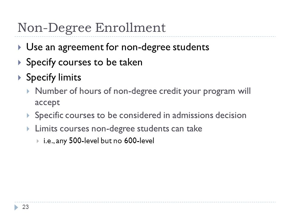 Non-Degree Enrollment 23  Use an agreement for non-degree students  Specify courses to be taken  Specify limits  Number of hours of non-degree credit your program will accept  Specific courses to be considered in admissions decision  Limits courses non-degree students can take  i.e., any 500-level but no 600-level
