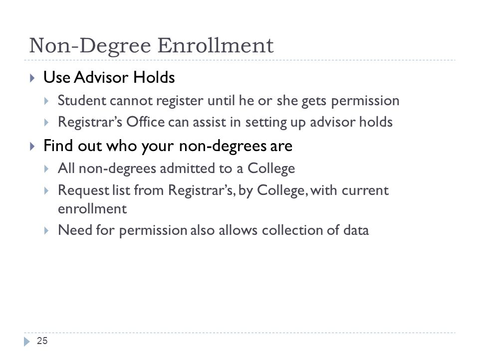 Non-Degree Enrollment 25  Use Advisor Holds  Student cannot register until he or she gets permission  Registrar's Office can assist in setting up advisor holds  Find out who your non-degrees are  All non-degrees admitted to a College  Request list from Registrar's, by College, with current enrollment  Need for permission also allows collection of data