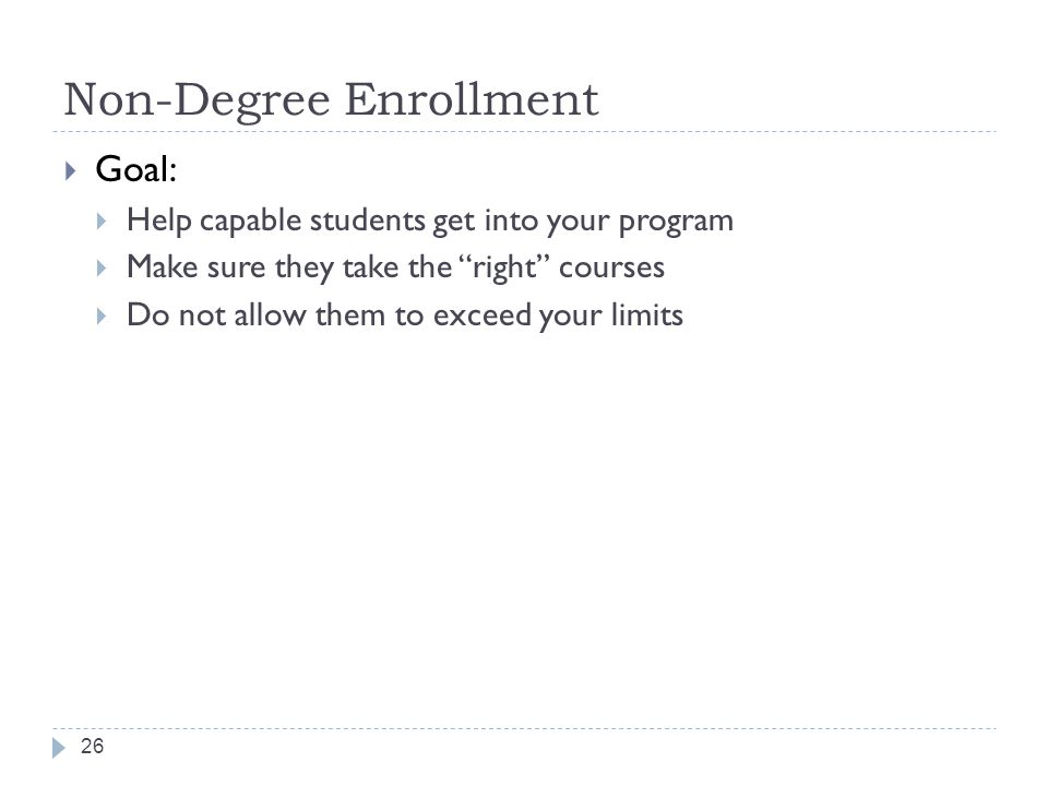 Non-Degree Enrollment 26  Goal:  Help capable students get into your program  Make sure they take the right courses  Do not allow them to exceed your limits
