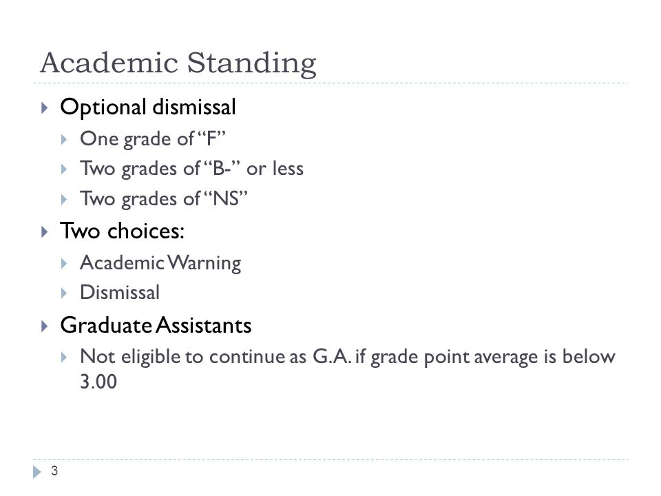3  Optional dismissal  One grade of F  Two grades of B- or less  Two grades of NS  Two choices:  Academic Warning  Dismissal  Graduate Assistants  Not eligible to continue as G.A.