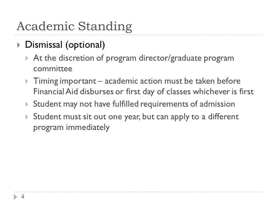 Academic Standing 4  Dismissal (optional)  At the discretion of program director/graduate program committee  Timing important – academic action must be taken before Financial Aid disburses or first day of classes whichever is first  Student may not have fulfilled requirements of admission  Student must sit out one year, but can apply to a different program immediately