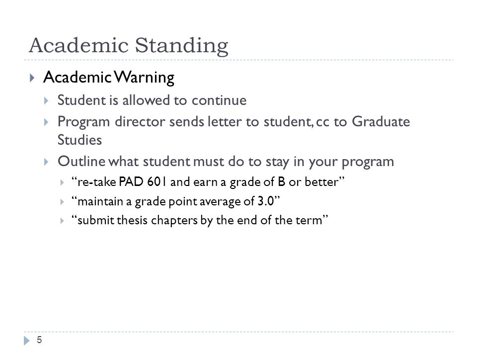 Academic Standing 5  Academic Warning  Student is allowed to continue  Program director sends letter to student, cc to Graduate Studies  Outline what student must do to stay in your program  re-take PAD 601 and earn a grade of B or better  maintain a grade point average of 3.0  submit thesis chapters by the end of the term