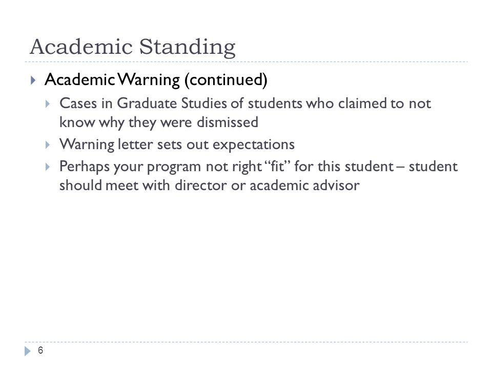 Academic Standing 6  Academic Warning (continued)  Cases in Graduate Studies of students who claimed to not know why they were dismissed  Warning letter sets out expectations  Perhaps your program not right fit for this student – student should meet with director or academic advisor