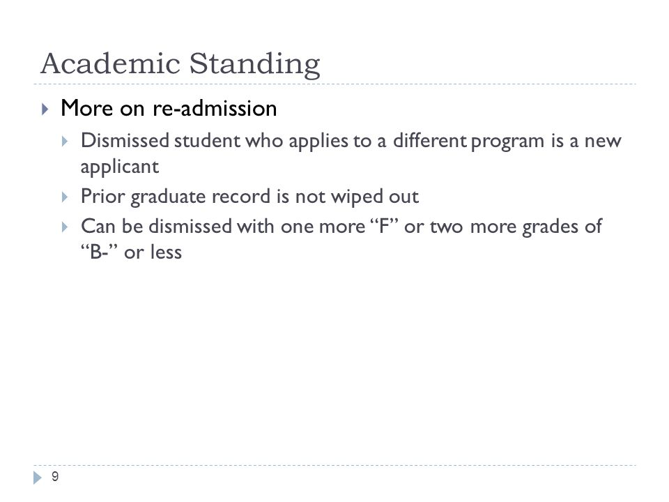 Academic Standing 9  More on re-admission  Dismissed student who applies to a different program is a new applicant  Prior graduate record is not wiped out  Can be dismissed with one more F or two more grades of B- or less