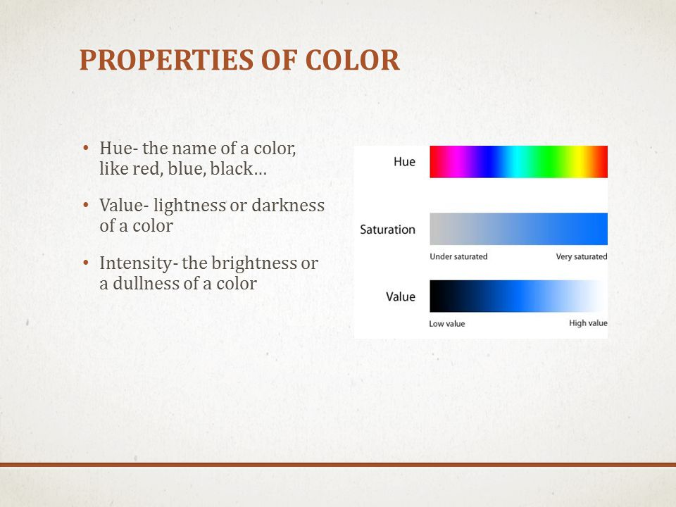 PROPERTIES OF COLOR Hue- the name of a color, like red, blue, black… Value- lightness or darkness of a color Intensity- the brightness or a dullness of a color