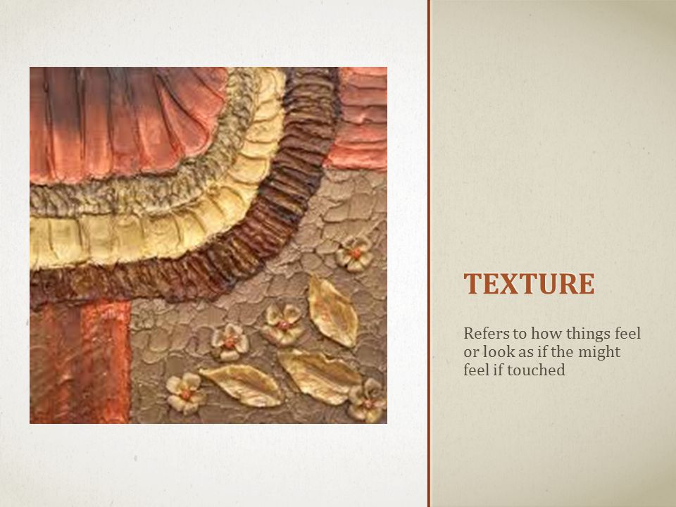 TEXTURE Refers to how things feel or look as if the might feel if touched