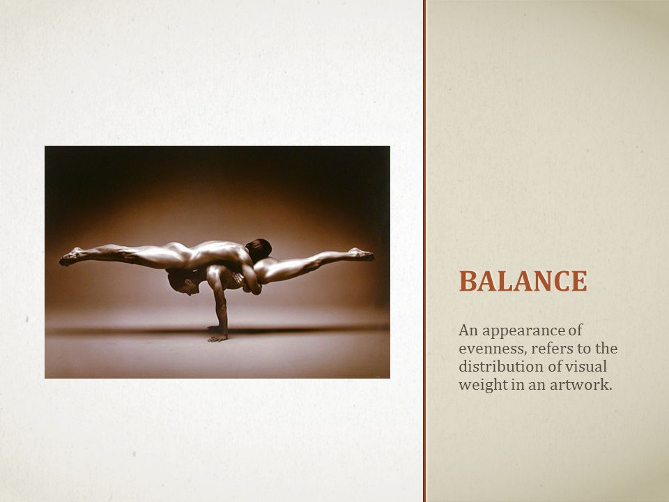 BALANCE An appearance of evenness, refers to the distribution of visual weight in an artwork.