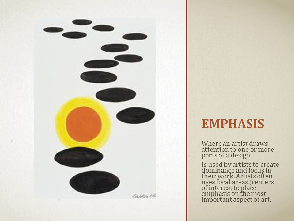 EMPHASIS Where an artist draws attention to one or more parts of a design Is used by artists to create dominance and focus in their work.