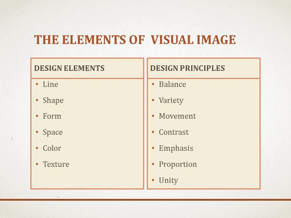 THE ELEMENTS OF VISUAL IMAGE DESIGN ELEMENTS Line Shape Form Space Color Texture DESIGN PRINCIPLES Balance Variety Movement Contrast Emphasis Proportion Unity