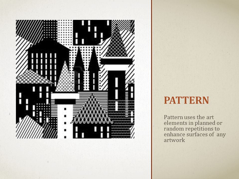 PATTERN Pattern uses the art elements in planned or random repetitions to enhance surfaces of any artwork