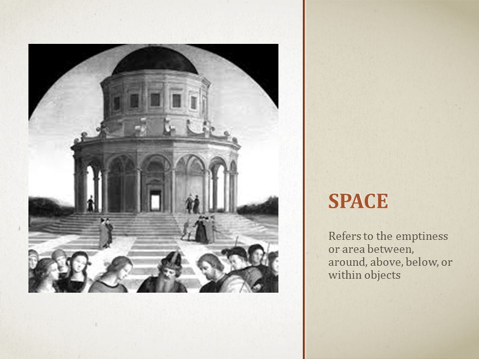 SPACE Refers to the emptiness or area between, around, above, below, or within objects