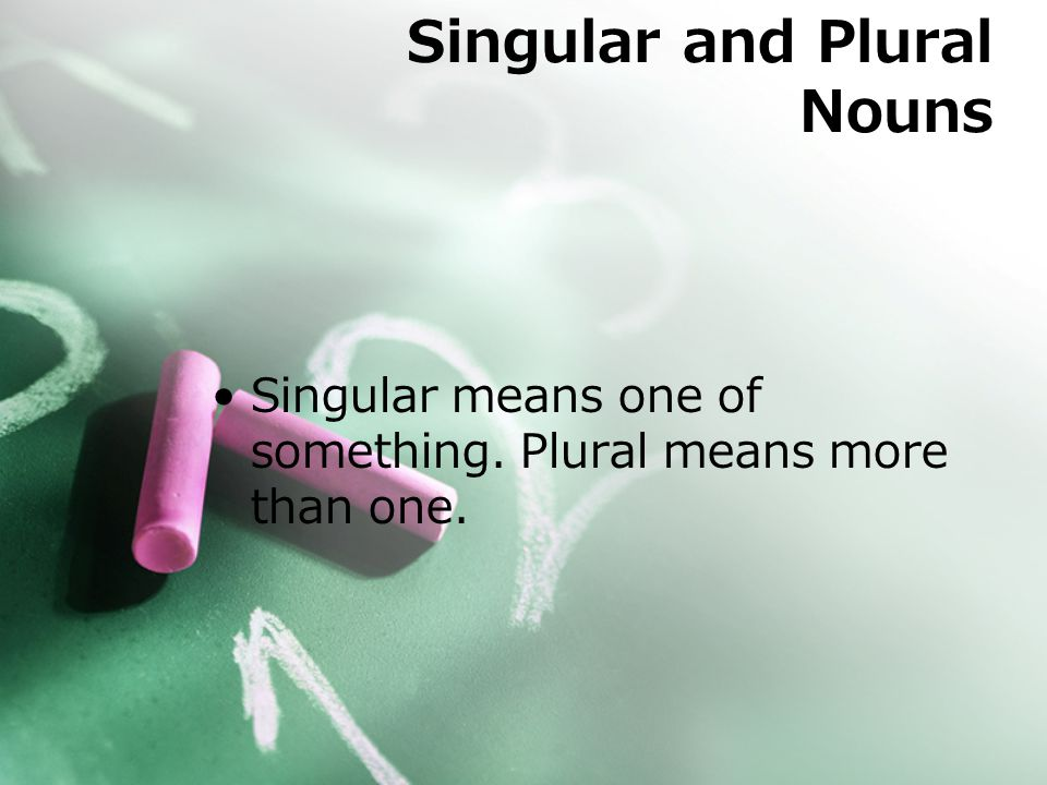 Singular means one of something. Plural means more than one. Singular and Plural Nouns