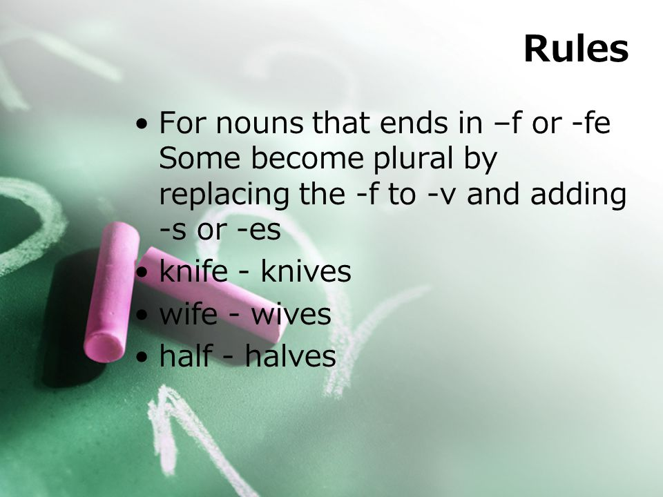 Rules For nouns that ends in –f or -fe Some become plural by replacing the -f to -v and adding -s or -es knife - knives wife - wives half - halves