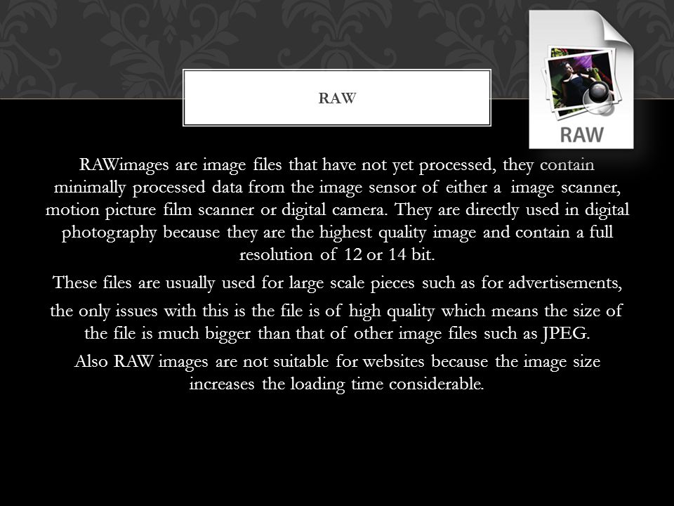 RAWimages are image files that have not yet processed, they contain minimally processed data from the image sensor of either a image scanner, motion picture film scanner or digital camera.