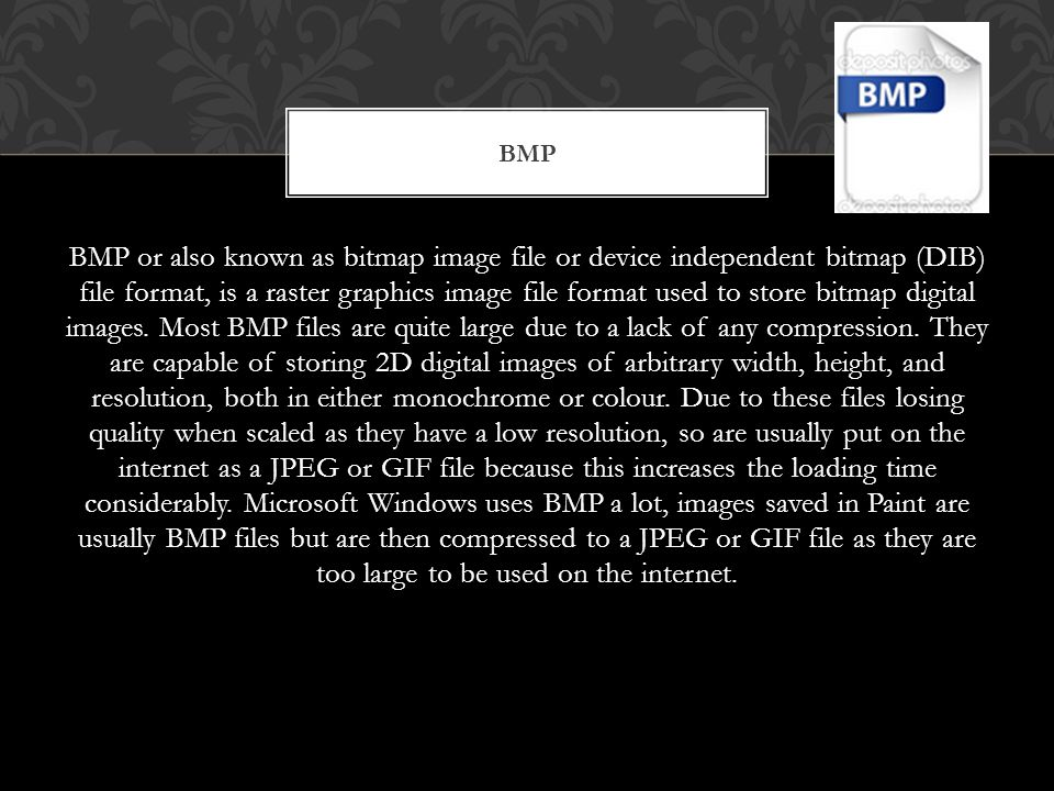 BMP or also known as bitmap image file or device independent bitmap (DIB) file format, is a raster graphics image file format used to store bitmap digital images.