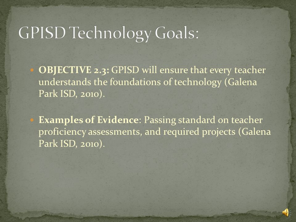 OBJECTIVE 2.2: GPISD will increase district wide staff development programs to insure consistent and effective use of hardware and software to enhance student success (Galena Park ISD, 2010).
