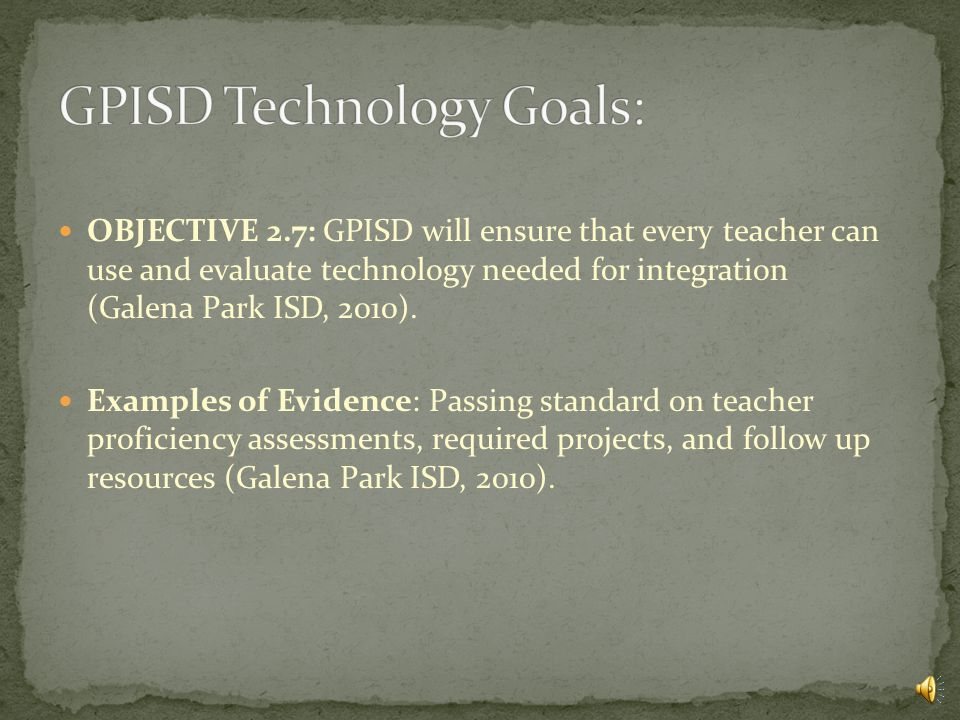 OBJECTIVE 2.6: GPISD will ensure that every teacher can use and evaluate technology needed for communication (Galena Park ISD, 2010).