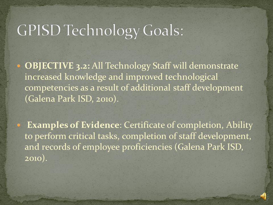 GOAL 3: Leadership, Administration and Support OBJECTIVE 3.1: GPISD will continue to monitor and update the technology plan in a way that new technology developments are carefully evaluated and prioritized so that appropriate and cost-effective hardware and software are included (Galena Park ISD, 2010).