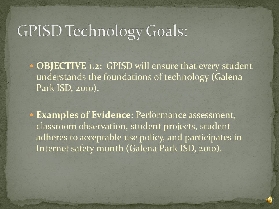 GOAL 1: Teaching and Learning: OBJECTIVE 1.1: GPISD will enrich the quality of instruction and close the digital divide by ensuring that every student is technologically literate (Galena Park ISD, 2010).