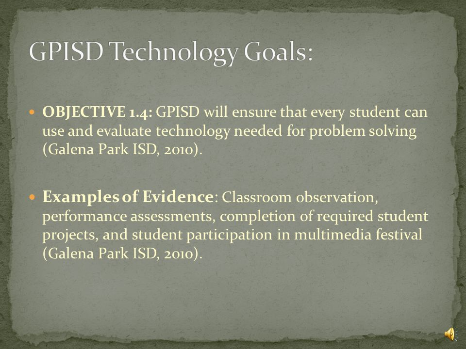 OBJECTIVE 1.3: GPISD will ensure that every student can use and evaluate technology needed for information acquisition (Galena Park ISD, 2010).